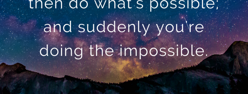 quote: start by doing what's necessary; then do what's possible; and suddenly you're doing the impossible