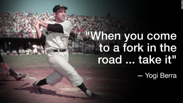 """When you come to a fork in the road... take it"" - Yogi Berra"