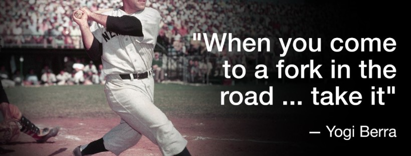 """""""When you come to a fork in the road... take it"""" - Yogi Berra"""