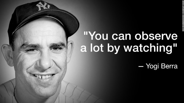 """You can observe a lot by watching"" - Yogi Berra"
