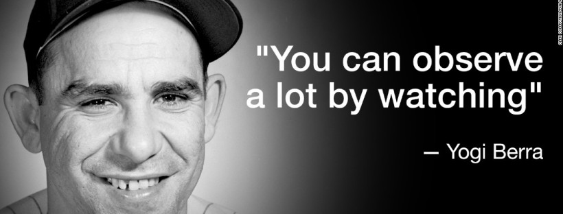 """""""You can observe a lot by watching"""" - Yogi Berra"""