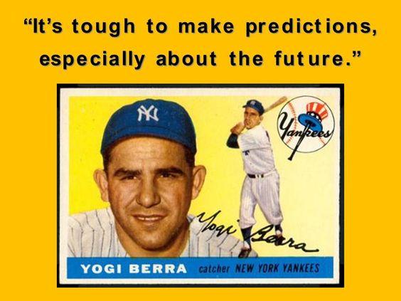 """It's tough to make predictions, especially about the future"" - Yogi Berra"